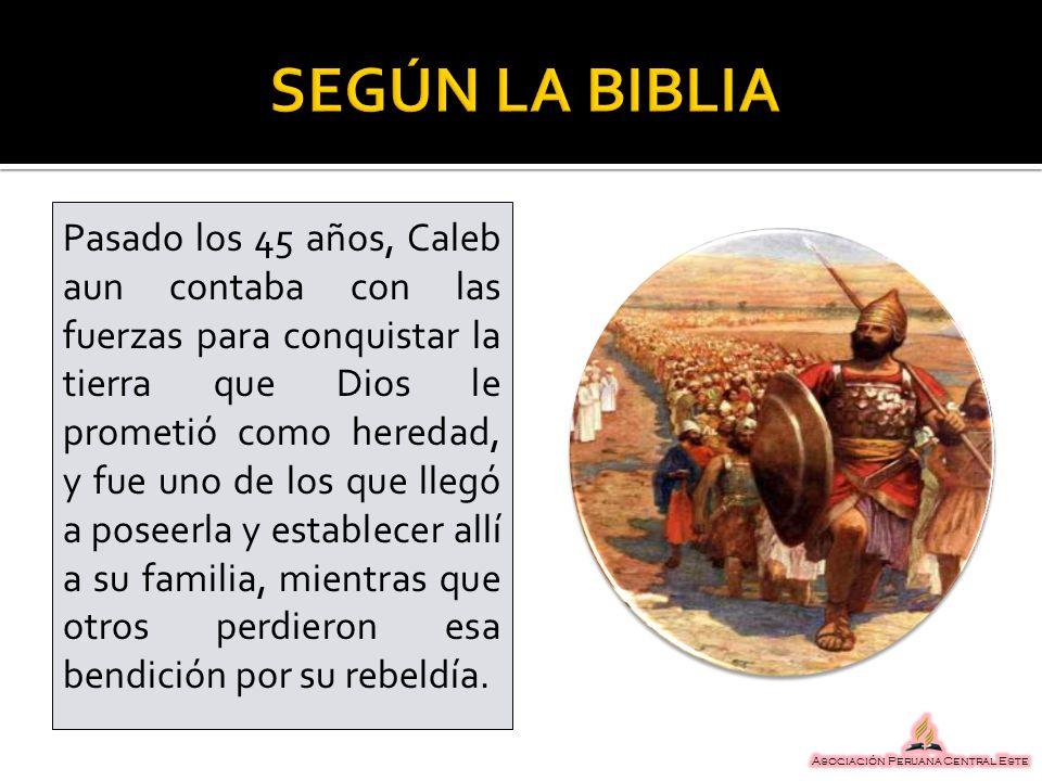 Pasado los 45 años, Caleb aun contaba con las fuerzas para conquistar la tierra que Dios le prometió como heredad, y fue uno de los que llegó a poseer