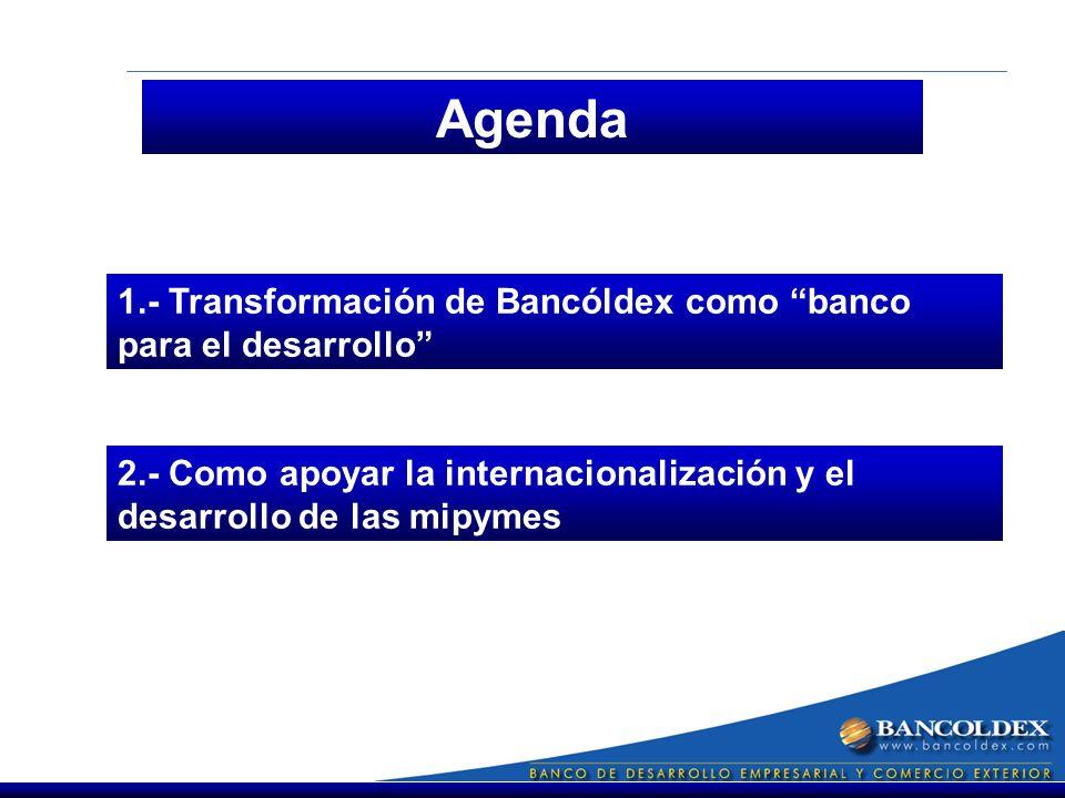 Agenda 1.- Transformación de Bancóldex como banco para el desarrollo 2.- Como apoyar la internacionalización y el desarrollo de las mipymes