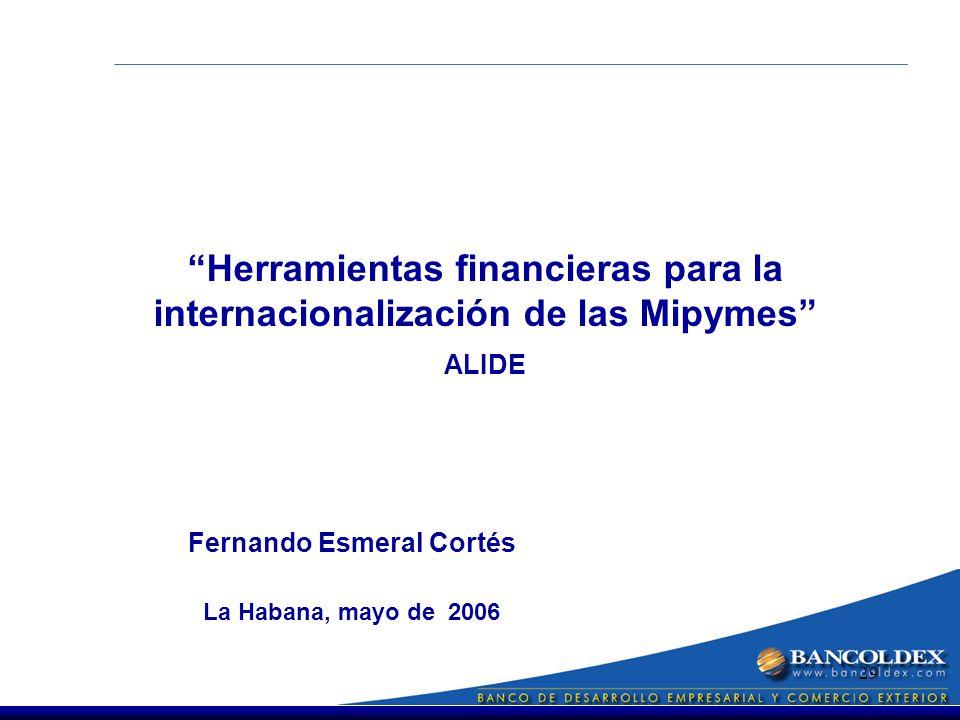 29 Fernando Esmeral Cortés La Habana, mayo de 2006 Herramientas financieras para la internacionalización de las Mipymes ALIDE