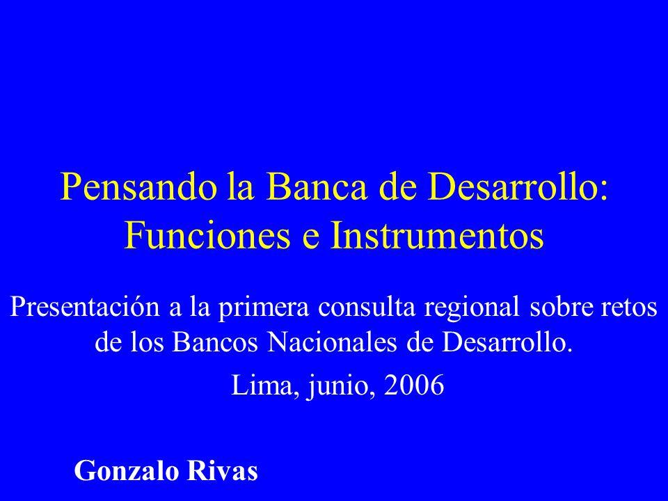 Pensando la Banca de Desarrollo: Funciones e Instrumentos Presentación a la primera consulta regional sobre retos de los Bancos Nacionales de Desarrollo.