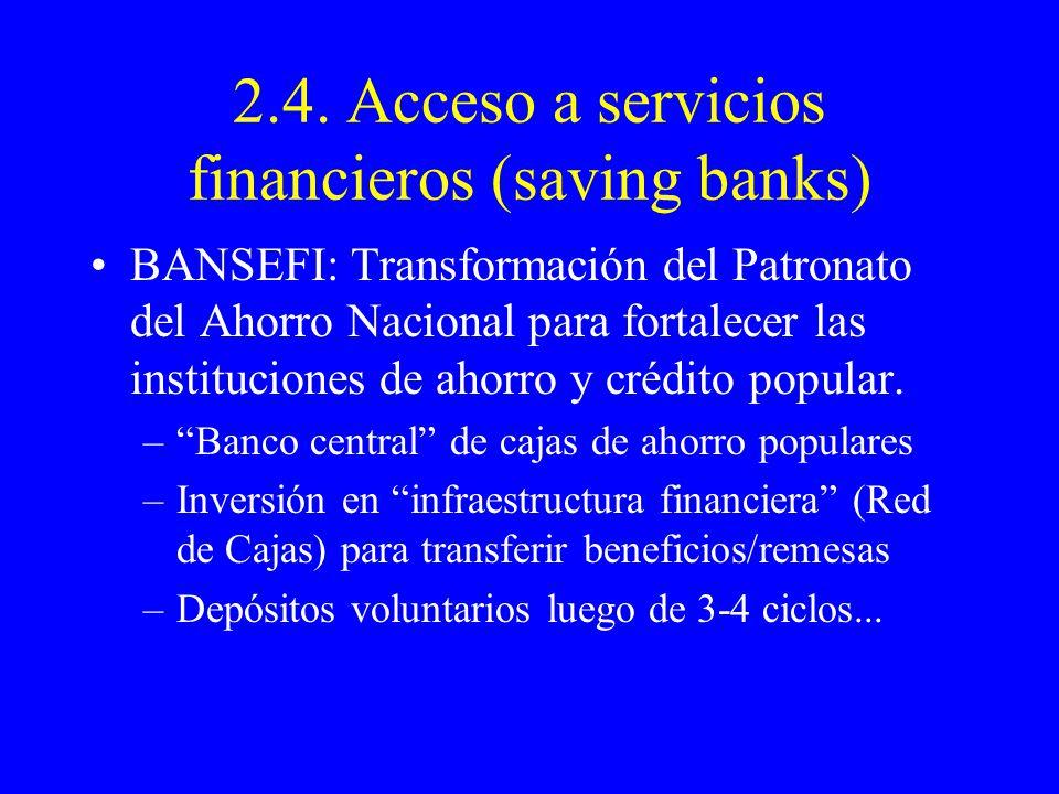 2.4. Acceso a servicios financieros (saving banks) BANSEFI: Transformación del Patronato del Ahorro Nacional para fortalecer las instituciones de ahor