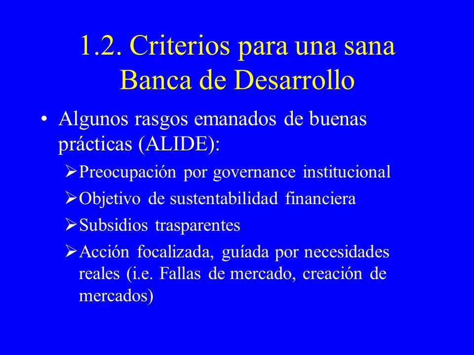 1.2. Criterios para una sana Banca de Desarrollo Algunos rasgos emanados de buenas prácticas (ALIDE): Preocupación por governance institucional Objeti