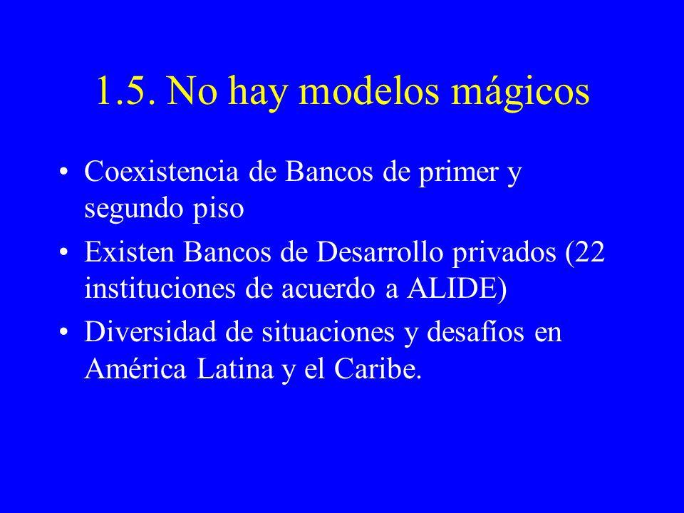 1.5. No hay modelos mágicos Coexistencia de Bancos de primer y segundo piso Existen Bancos de Desarrollo privados (22 instituciones de acuerdo a ALIDE