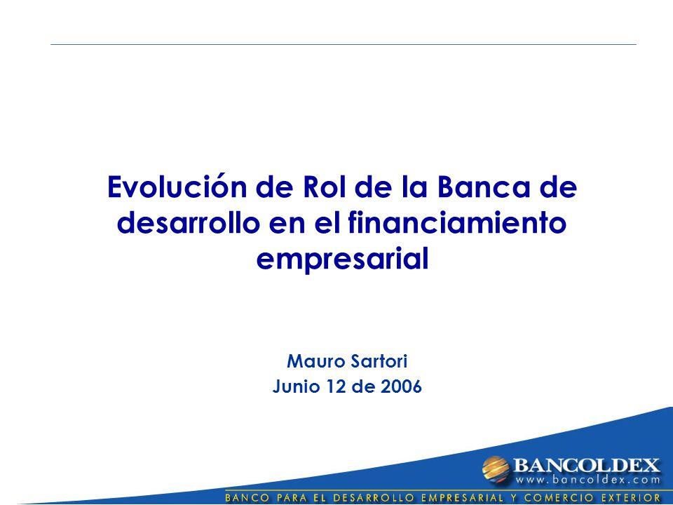 Evolución de Rol de la Banca de desarrollo en el financiamiento empresarial Mauro Sartori Junio 12 de 2006