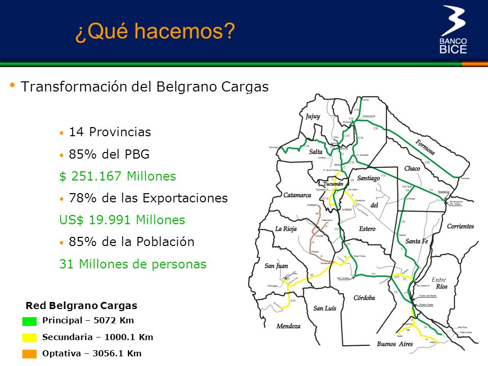 Transformación del Belgrano Cargas Red Belgrano Cargas Principal – 5072 Km Secundaria – 1000.1 Km Optativa – 3056.1 Km 14 Provincias 85% del PBG Argen