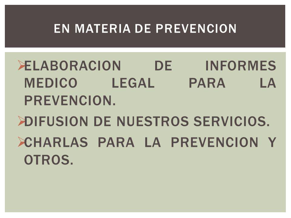 ELABORACION DE INFORMES MEDICO LEGAL PARA LA PREVENCION. DIFUSION DE NUESTROS SERVICIOS. CHARLAS PARA LA PREVENCION Y OTROS. EN MATERIA DE PREVENCION