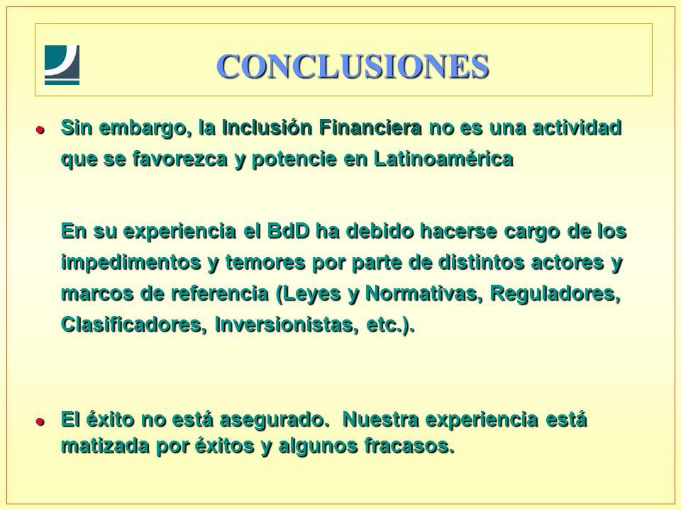 l Sin embargo, la Inclusión Financiera no es una actividad que se favorezca y potencie en Latinoamérica En su experiencia el BdD ha debido hacerse cargo de los impedimentos y temores por parte de distintos actores y marcos de referencia (Leyes y Normativas, Reguladores, Clasificadores, Inversionistas, etc.).