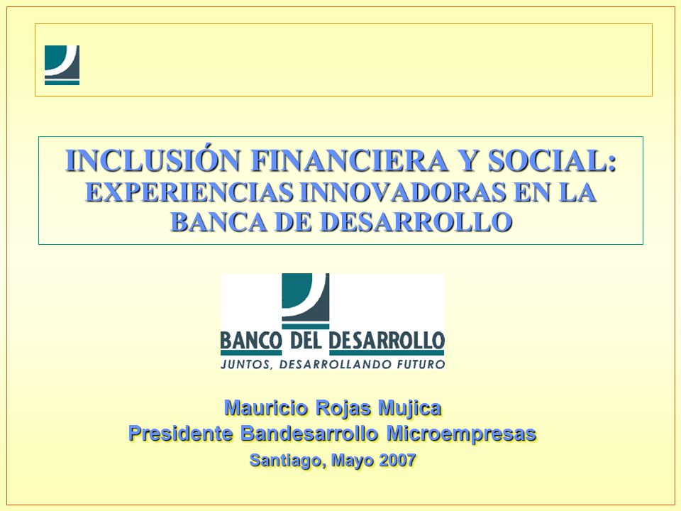 INCLUSIÓN FINANCIERA Y SOCIAL: EXPERIENCIAS INNOVADORAS EN LA BANCA DE DESARROLLO Mauricio Rojas Mujica Presidente Bandesarrollo Microempresas Santiag