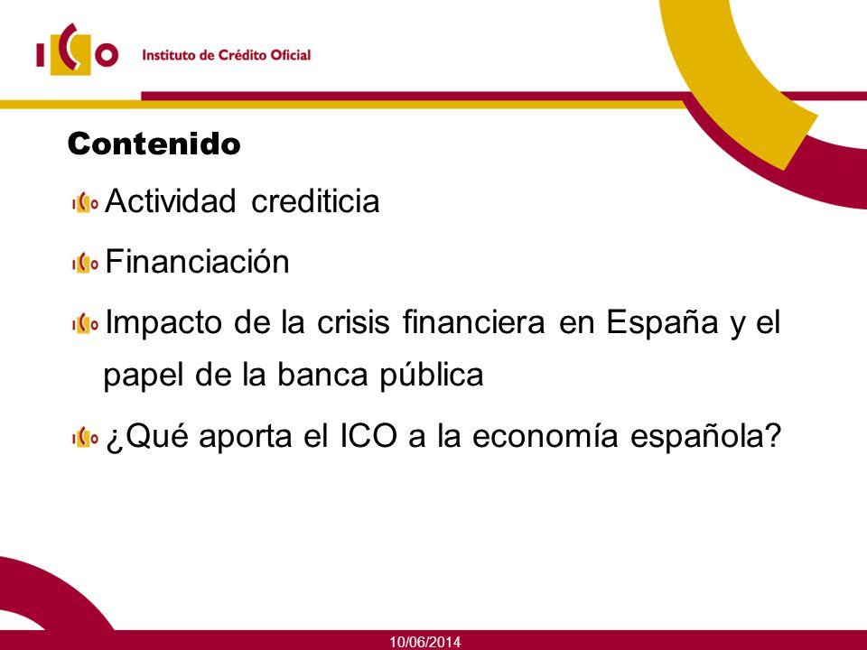 10/06/2014 Contenido Actividad crediticia Financiación Impacto de la crisis financiera en España y el papel de la banca pública ¿Qué aporta el ICO a l