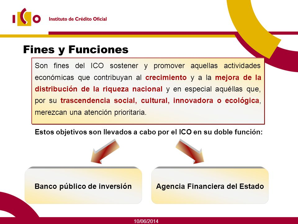 10/06/2014 Banco público de inversión En esta faceta, el ICO actúa de dos formas: Tienen como objetivo financiar grandes proyectos de inversión públicos o privados.