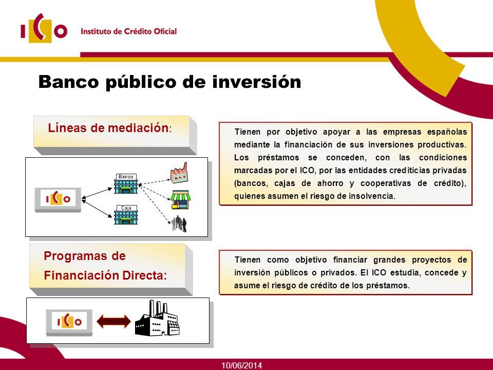 10/06/2014 Banco público de inversión En esta faceta, el ICO actúa de dos formas: Tienen como objetivo financiar grandes proyectos de inversión públic