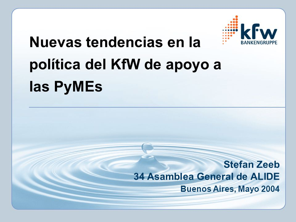 Nuevas tendencias en la política del KfW de apoyo a las PyMEs Stefan Zeeb 34 Asamblea General de ALIDE Buenos Aires, Mayo 2004