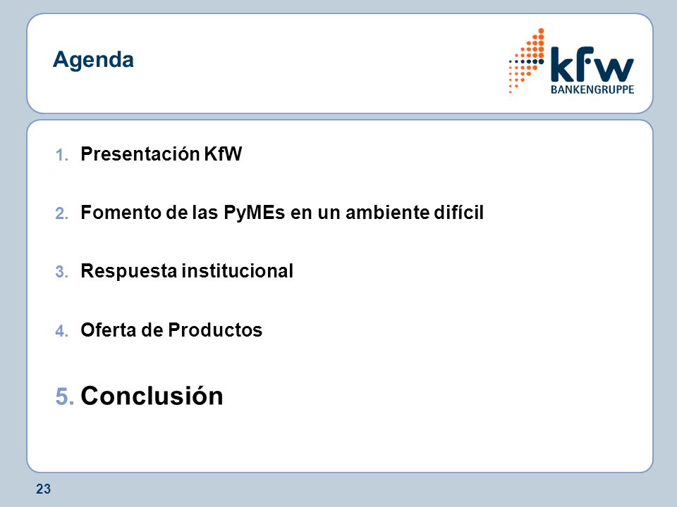 23 Agenda 1. Presentación KfW 2. Fomento de las PyMEs en un ambiente difícil 3. Respuesta institucional 4. Oferta de Productos 5. Conclusión