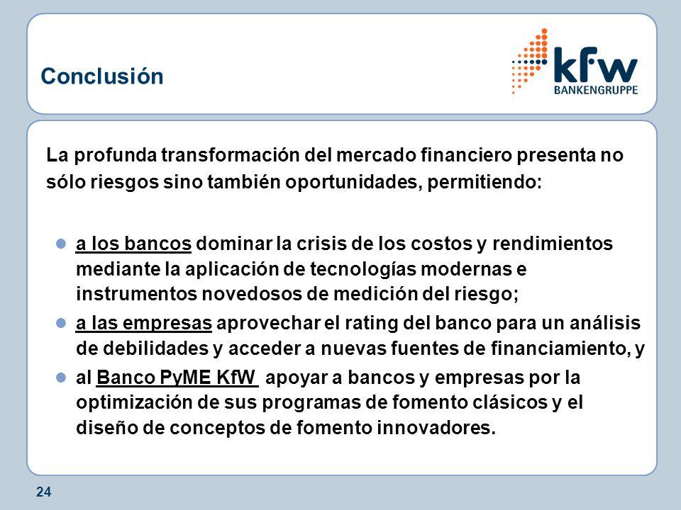 24 Conclusión La profunda transformación del mercado financiero presenta no sólo riesgos sino también oportunidades, permitiendo: a los bancos dominar la crisis de los costos y rendimientos mediante la aplicación de tecnologías modernas e instrumentos novedosos de medición del riesgo; a las empresas aprovechar el rating del banco para un análisis de debilidades y acceder a nuevas fuentes de financiamiento, y al Banco PyME KfW apoyar a bancos y empresas por la optimización de sus programas de fomento clásicos y el diseño de conceptos de fomento innovadores.