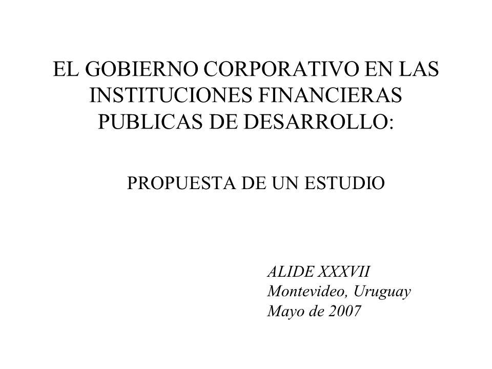 EL GOBIERNO CORPORATIVO EN LAS INSTITUCIONES FINANCIERAS PUBLICAS DE DESARROLLO: PROPUESTA DE UN ESTUDIO ALIDE XXXVII Montevideo, Uruguay Mayo de 2007