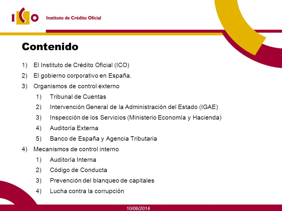 10/06/2014 Contenido 1)El Instituto de Crédito Oficial (ICO) 2)El gobierno corporativo en España. 3)Organismos de control externo 1)Tribunal de Cuenta