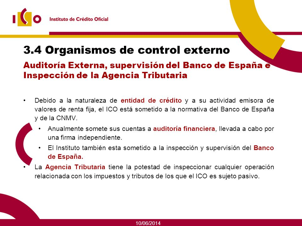 10/06/2014 3.4 Organismos de control externo Debido a la naturaleza de entidad de crédito y a su actividad emisora de valores de renta fija, el ICO es
