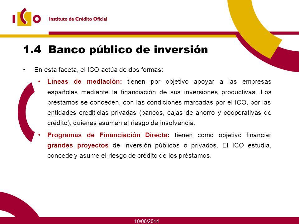 10/06/2014 1.4 Banco público de inversión En esta faceta, el ICO actúa de dos formas: Líneas de mediación: tienen por objetivo apoyar a las empresas e