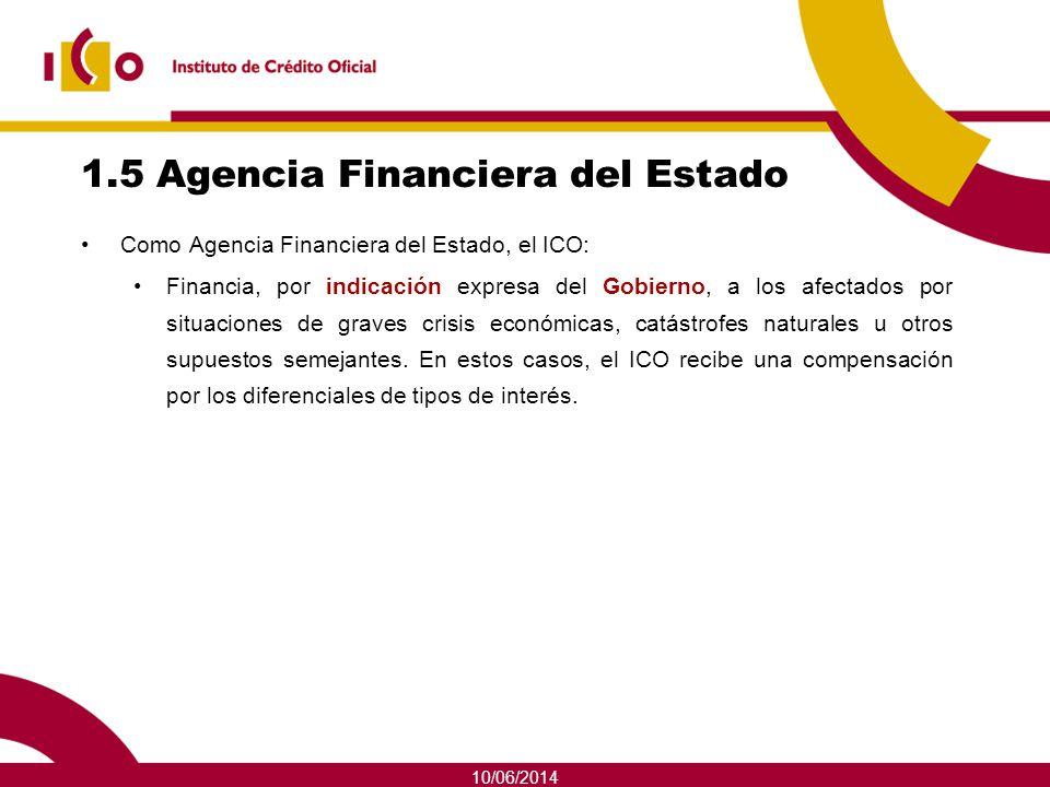 10/06/2014 1.5 Agencia Financiera del Estado Como Agencia Financiera del Estado, el ICO: Financia, por indicación expresa del Gobierno, a los afectado