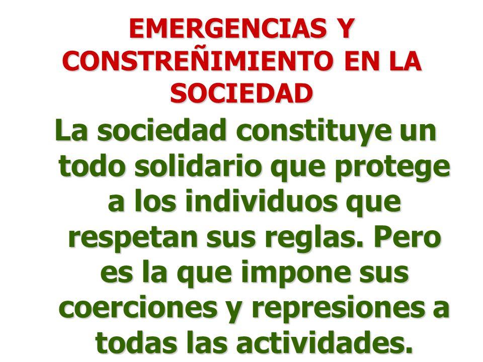 EMERGENCIAS Y CONSTREÑIMIENTO EN LA SOCIEDAD La sociedad constituye un todo solidario que protege a los individuos que respetan sus reglas.