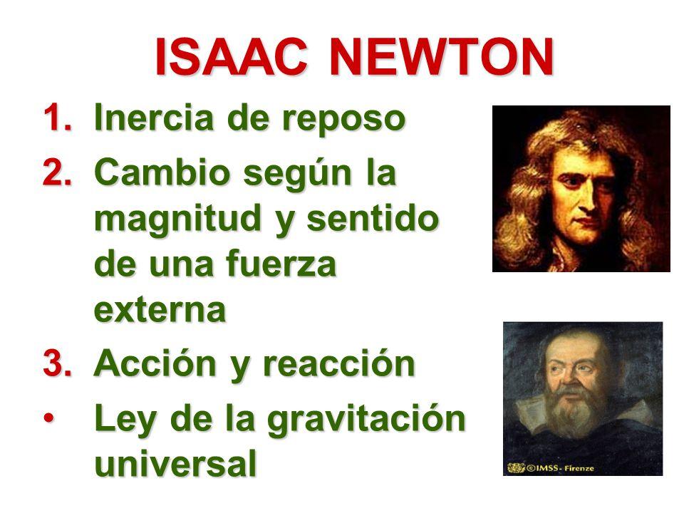 ISAAC NEWTON 1.Inercia de reposo 2.Cambio según la magnitud y sentido de una fuerza externa 3.Acción y reacción Ley de la gravitación universalLey de la gravitación universal