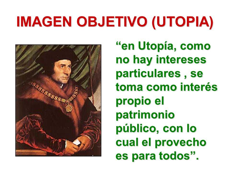 IMAGEN OBJETIVO (UTOPIA) en Utopía, como no hay intereses particulares, se toma como interés propio el patrimonio público, con lo cual el provecho es para todos.