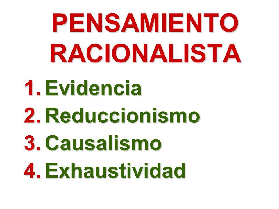 PENSAMIENTO RACIONALISTA 1.Evidencia 2.Reduccionismo 3.Causalismo 4.Exhaustividad
