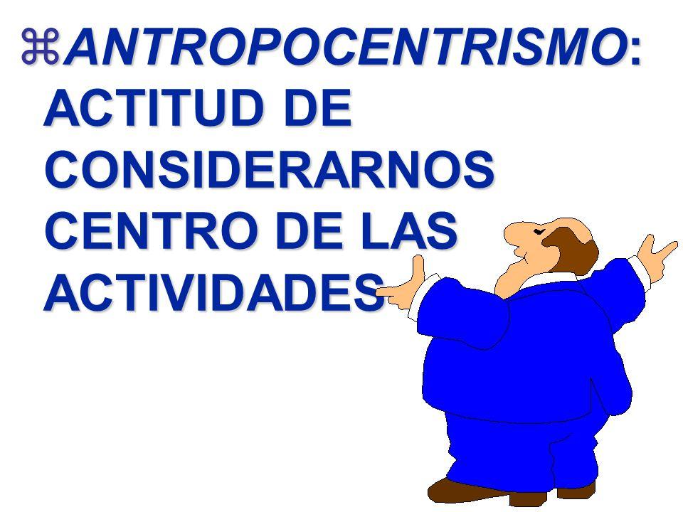 zANTROPOCENTRISMO: ACTITUD DE CONSIDERARNOS CENTRO DE LAS ACTIVIDADES