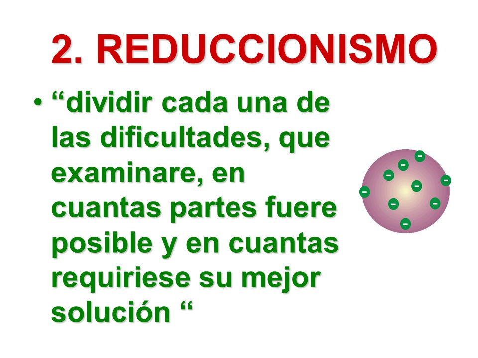 2. REDUCCIONISMO dividir cada una de las dificultades, que examinare, en cuantas partes fuere posible y en cuantas requiriese su mejor solucióndividir