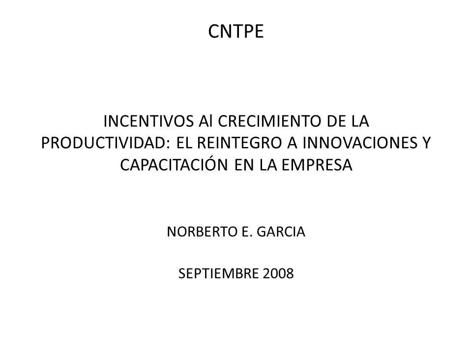 CNTPE INCENTIVOS Al CRECIMIENTO DE LA PRODUCTIVIDAD: EL REINTEGRO A INNOVACIONES Y CAPACITACIÓN EN LA EMPRESA NORBERTO E. GARCIA SEPTIEMBRE 2008