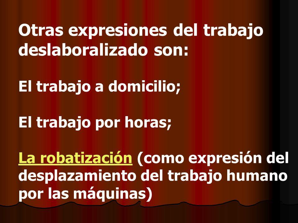 Otras expresiones del trabajo deslaboralizado son: El trabajo a domicilio; El trabajo por horas; La robatización (como expresión del desplazamiento de