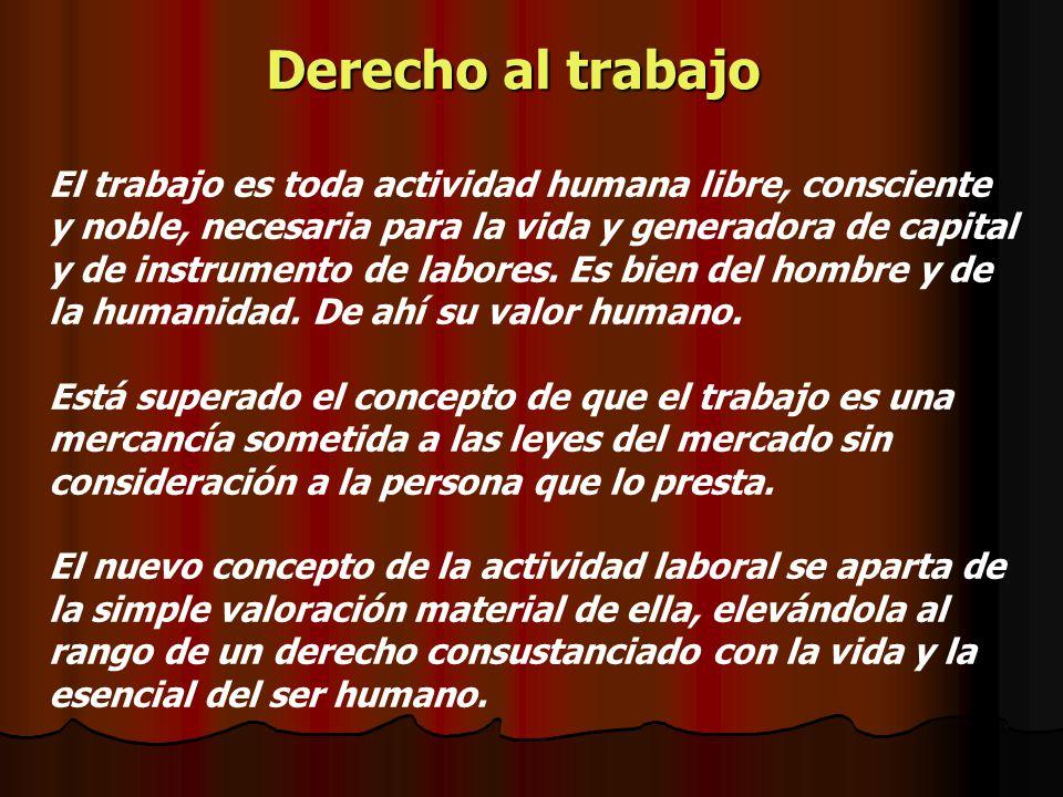 Derecho al trabajo El trabajo es toda actividad humana libre, consciente y noble, necesaria para la vida y generadora de capital y de instrumento de l
