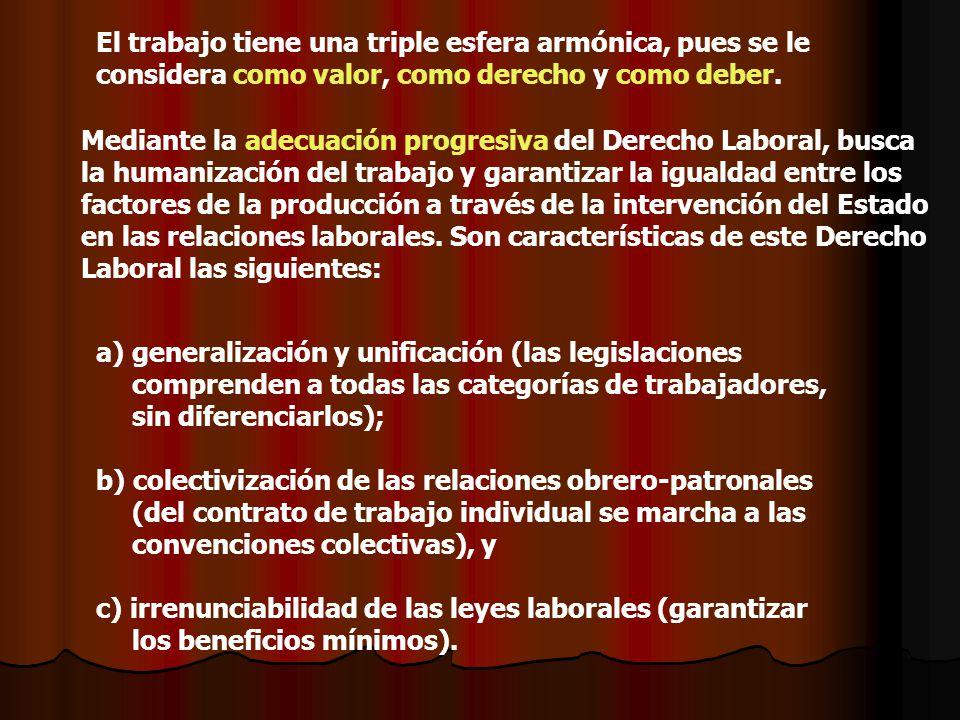 El trabajo tiene una triple esfera armónica, pues se le considera como valor, como derecho y como deber. a) a)generalización y unificación (las legisl