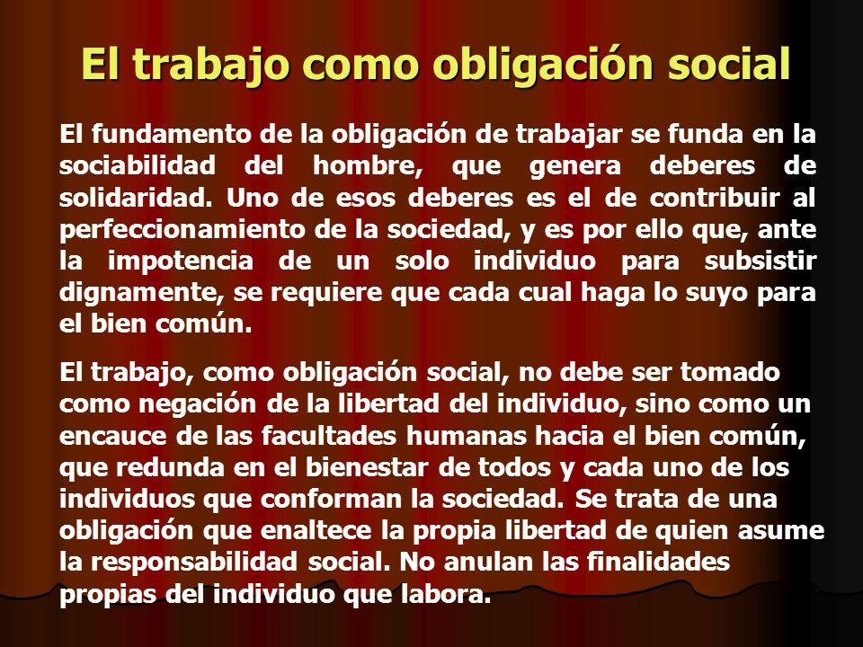 El fundamento de la obligación de trabajar se funda en la sociabilidad del hombre, que genera deberes de solidaridad. Uno de esos deberes es el de con