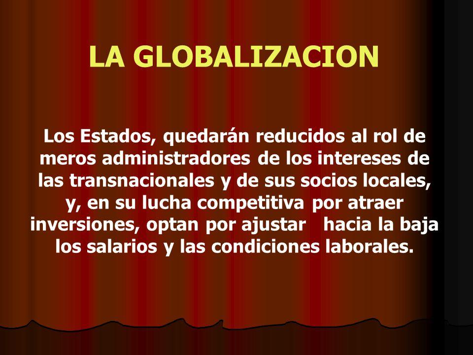 LA GLOBALIZACION Los Estados, quedarán reducidos al rol de meros administradores de los intereses de las transnacionales y de sus socios locales, y, e