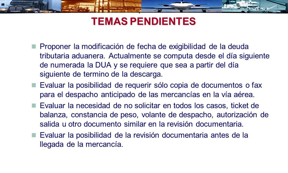 TEMAS PENDIENTES Proponer la modificación de fecha de exigibilidad de la deuda tributaria aduanera. Actualmente se computa desde el día siguiente de n