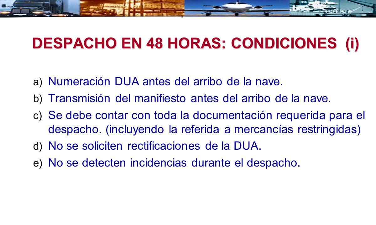 DESPACHO EN 48 HORAS: CONDICIONES (i) a) Numeración DUA antes del arribo de la nave. b) Transmisión del manifiesto antes del arribo de la nave. c) Se