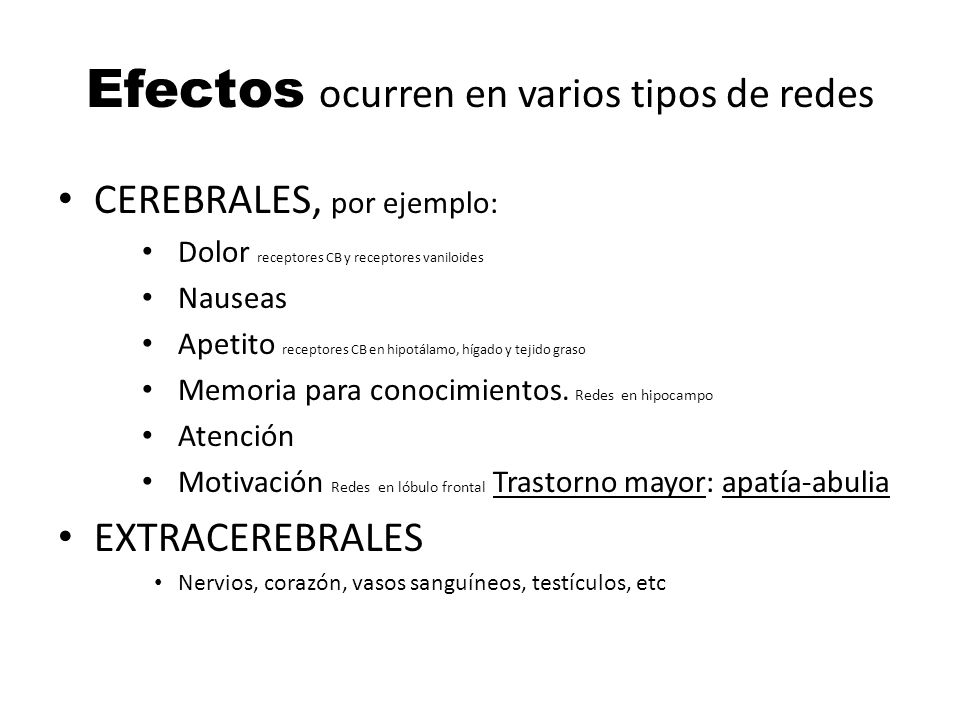 Efectos ocurren en varios tipos de redes CEREBRALES, por ejemplo: Dolor receptores CB y receptores vaniloides Nauseas Apetito receptores CB en hipotál