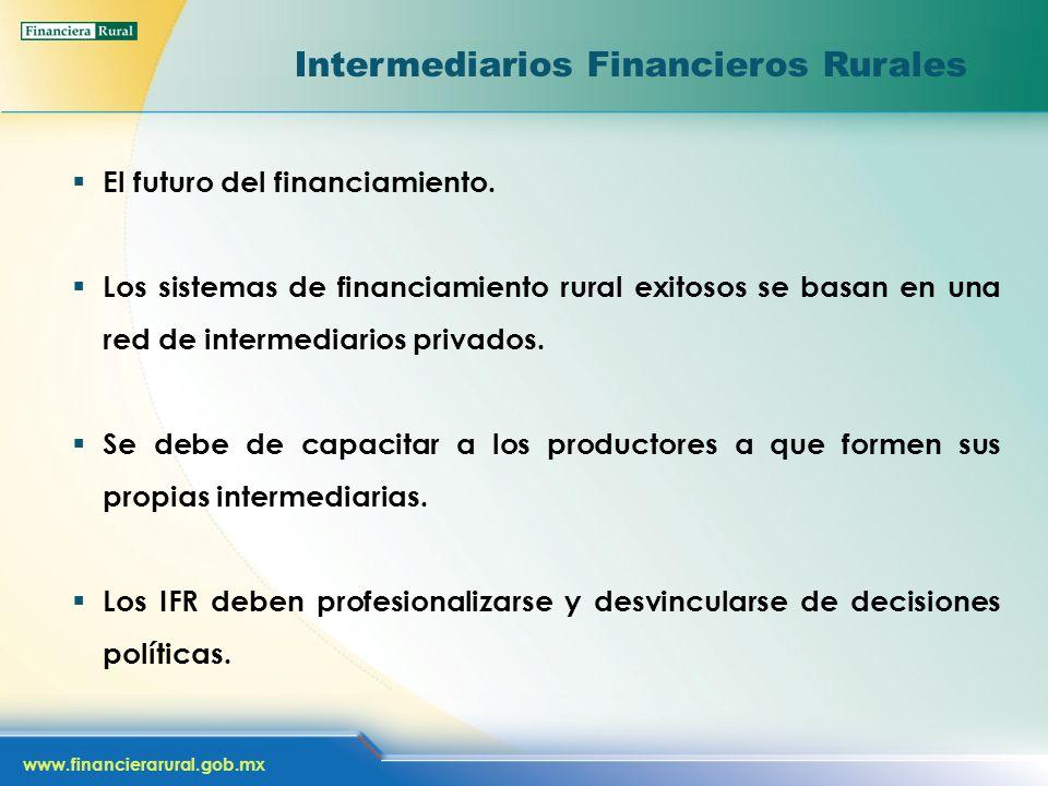 www.financierarural.gob.mx Intermediarios Financieros Rurales El futuro del financiamiento. Los sistemas de financiamiento rural exitosos se basan en