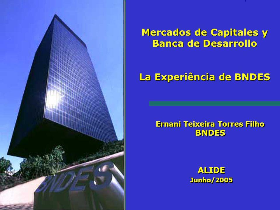 Ernani Teixeira Torres Filho BNDES ALIDE Junho/2005 Mercados de Capitales y Banca de Desarrollo La Experiência de BNDES