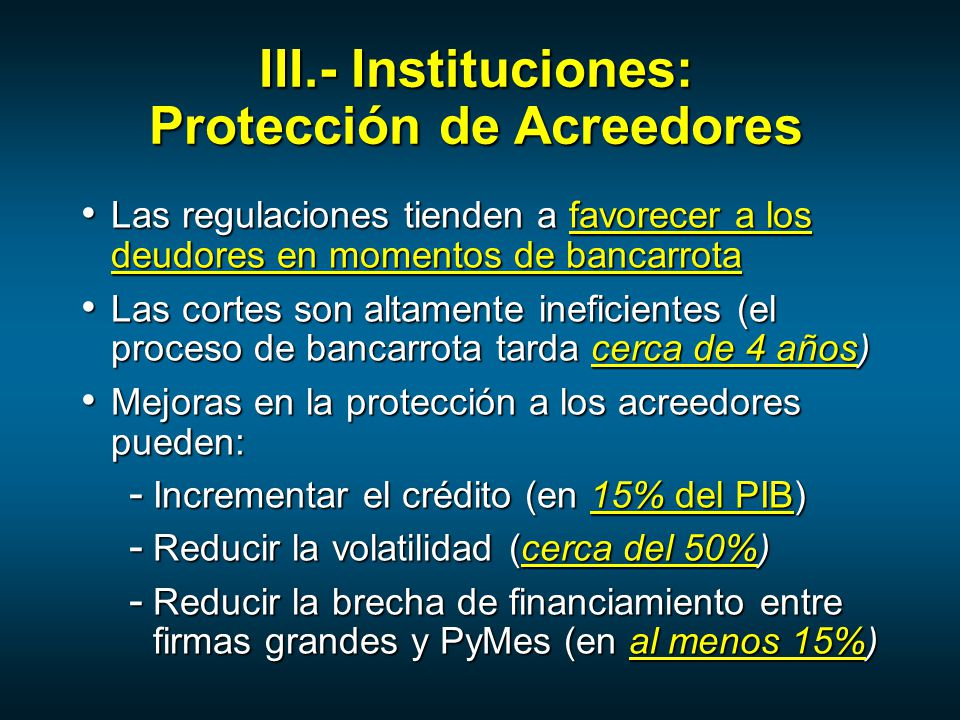 Las regulaciones tienden a favorecer a los deudores en momentos de bancarrota Las regulaciones tienden a favorecer a los deudores en momentos de bancarrota Las cortes son altamente ineficientes (el proceso de bancarrota tarda cerca de 4 años) Las cortes son altamente ineficientes (el proceso de bancarrota tarda cerca de 4 años) Mejoras en la protección a los acreedores pueden: Mejoras en la protección a los acreedores pueden: - Incrementar el crédito (en 15% del PIB) - Reducir la volatilidad (cerca del 50%) - Reducir la brecha de financiamiento entre firmas grandes y PyMes (en al menos 15%) III.- Instituciones: Protección de Acreedores