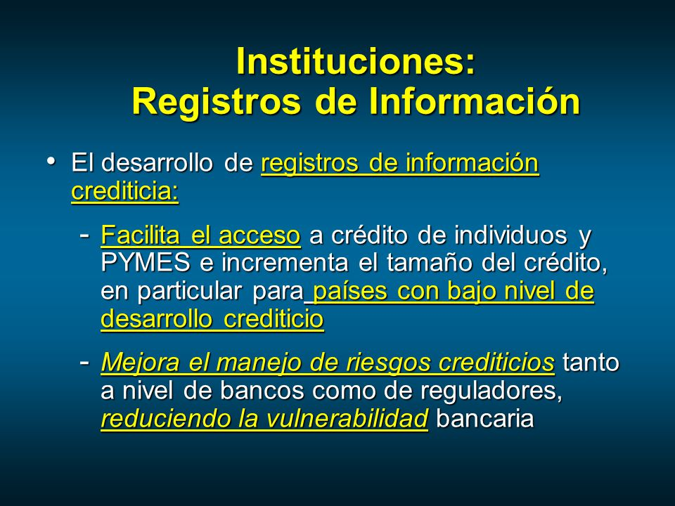 El desarrollo de registros de información crediticia: El desarrollo de registros de información crediticia: - Facilita el acceso a crédito de individuos y PYMES e incrementa el tamaño del crédito, en particular para países con bajo nivel de desarrollo crediticio - Mejora el manejo de riesgos crediticios tanto a nivel de bancos como de reguladores, reduciendo la vulnerabilidad bancaria Instituciones: Registros de Información