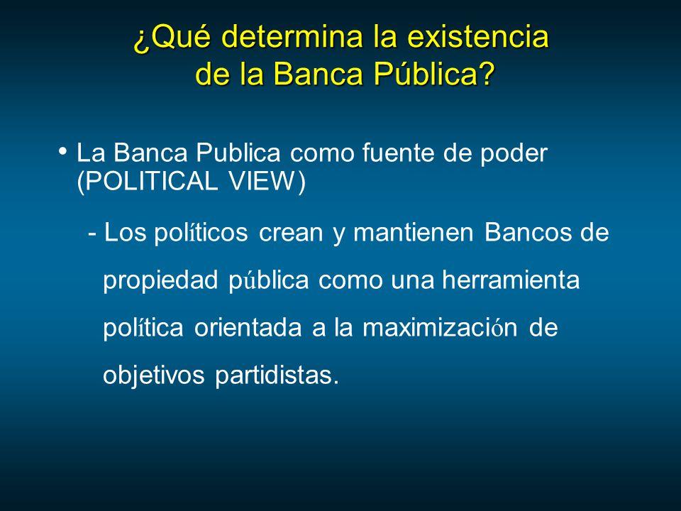 La Banca Publica como fuente de poder (POLITICAL VIEW) - Los pol í ticos crean y mantienen Bancos de propiedad p ú blica como una herramienta pol í tica orientada a la maximizaci ó n de objetivos partidistas.