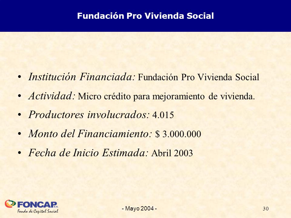 30- Mayo 2004 - Fundación Pro Vivienda Social Institución Financiada: Fundación Pro Vivienda Social Actividad: Micro crédito para mejoramiento de vivienda.