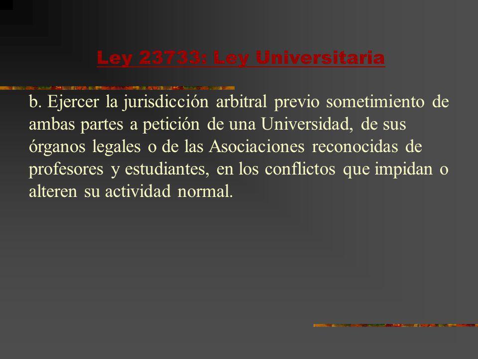 Ley 23733: Ley Universitaria b. Ejercer la jurisdicción arbitral previo sometimiento de ambas partes a petición de una Universidad, de sus órganos leg