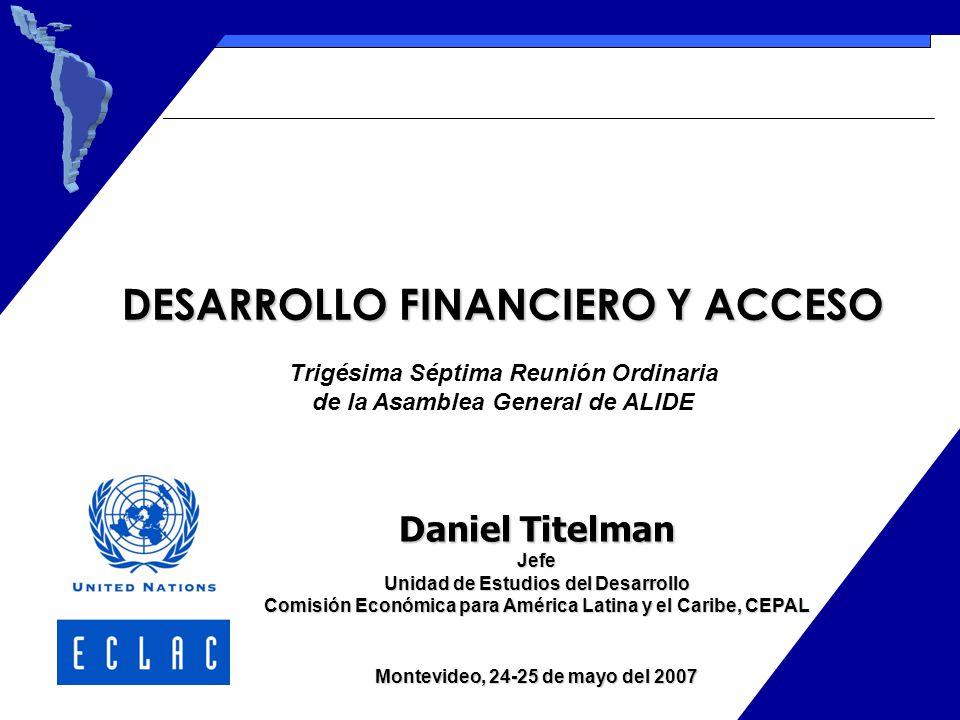 Daniel Titelman Jefe Unidad de Estudios del Desarrollo Comisión Económica para América Latina y el Caribe, CEPAL Montevideo, 24-25 de mayo del 2007 DESARROLLO FINANCIERO Y ACCESO Trigésima Séptima Reunión Ordinaria de la Asamblea General de ALIDE