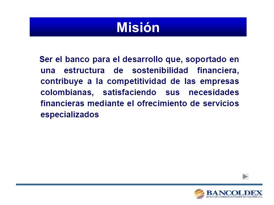 Misión Ser el banco para el desarrollo que, soportado en una estructura de sostenibilidad financiera, contribuye a la competitividad de las empresas colombianas, satisfaciendo sus necesidades financieras mediante el ofrecimiento de servicios especializados