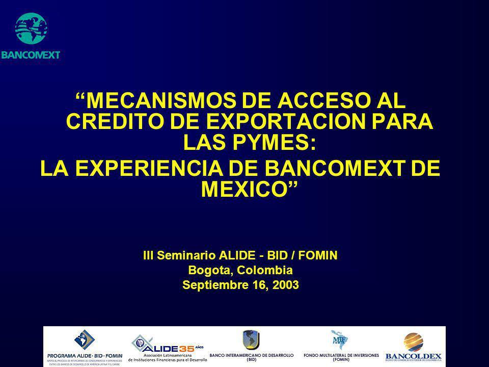 MECANISMOS DE ACCESO AL CREDITO DE EXPORTACION PARA LAS PYMES: LA EXPERIENCIA DE BANCOMEXT DE MEXICO III Seminario ALIDE - BID / FOMIN Bogota, Colombi