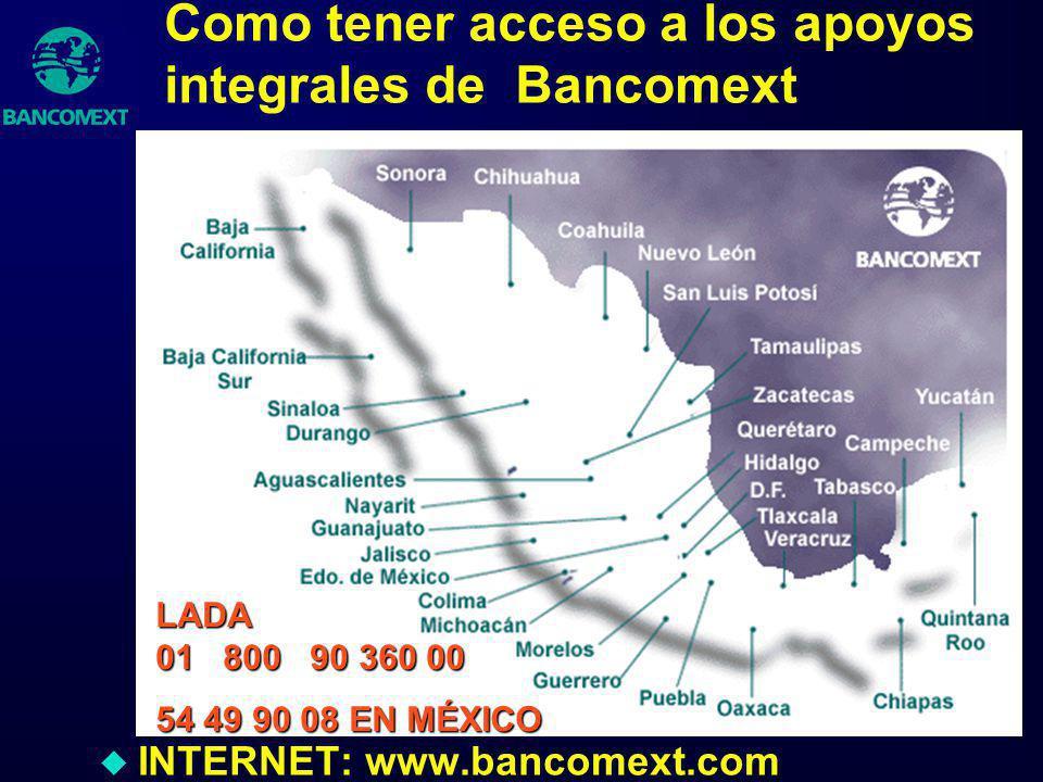 Como tener acceso a los apoyos integrales de Bancomext u INTERNET: www.bancomext.com LADA 01 800 90 360 00 54 49 90 08 EN MÉXICO