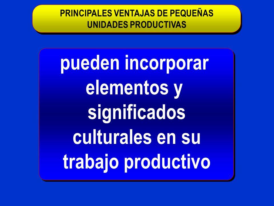 pueden incorporar elementos y significados culturales en su trabajo productivo PRINCIPALES VENTAJAS DE PEQUEÑAS UNIDADES PRODUCTIVAS